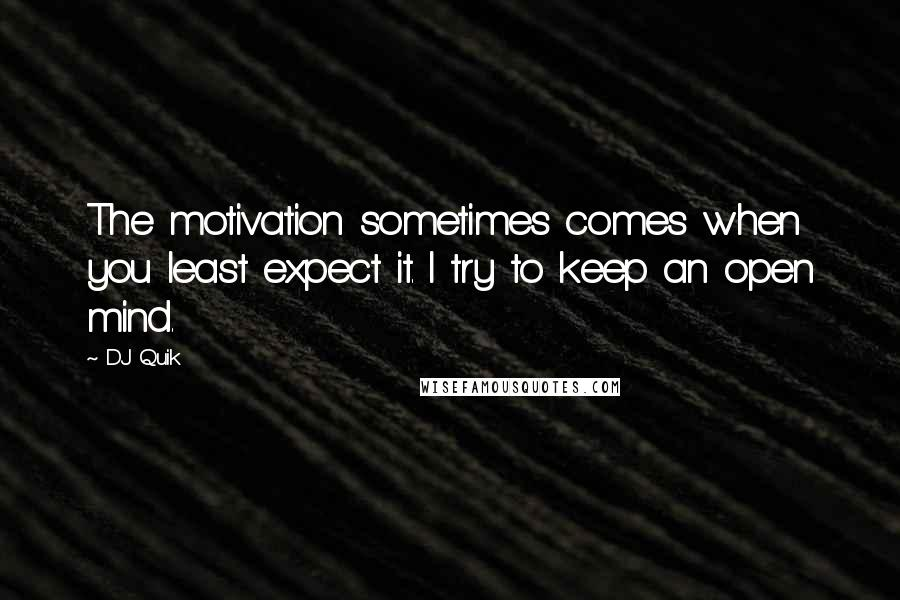 DJ Quik quotes: The motivation sometimes comes when you least expect it. I try to keep an open mind.