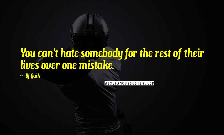 DJ Quik quotes: You can't hate somebody for the rest of their lives over one mistake.