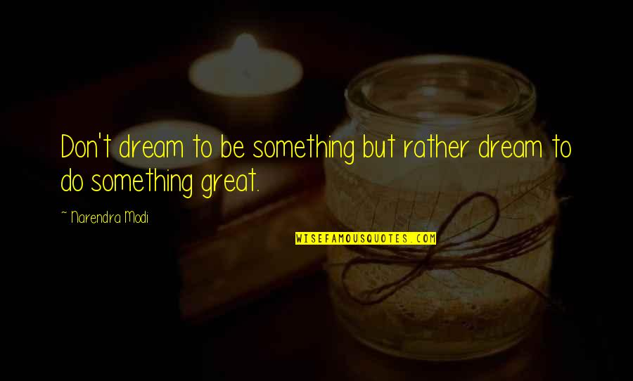 Dj Sasha Quotes By Narendra Modi: Don't dream to be something but rather dream