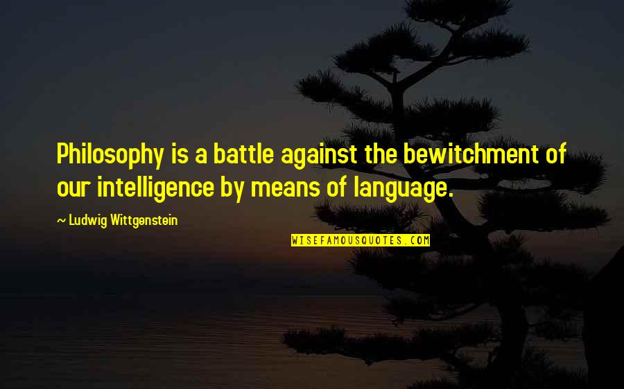 Dlisted Best Quotes By Ludwig Wittgenstein: Philosophy is a battle against the bewitchment of