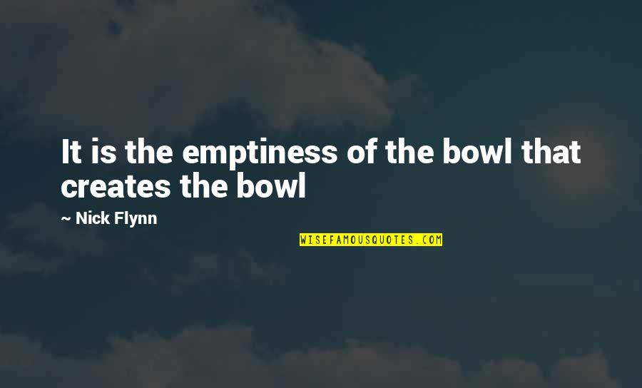 Dlisted Best Quotes By Nick Flynn: It is the emptiness of the bowl that