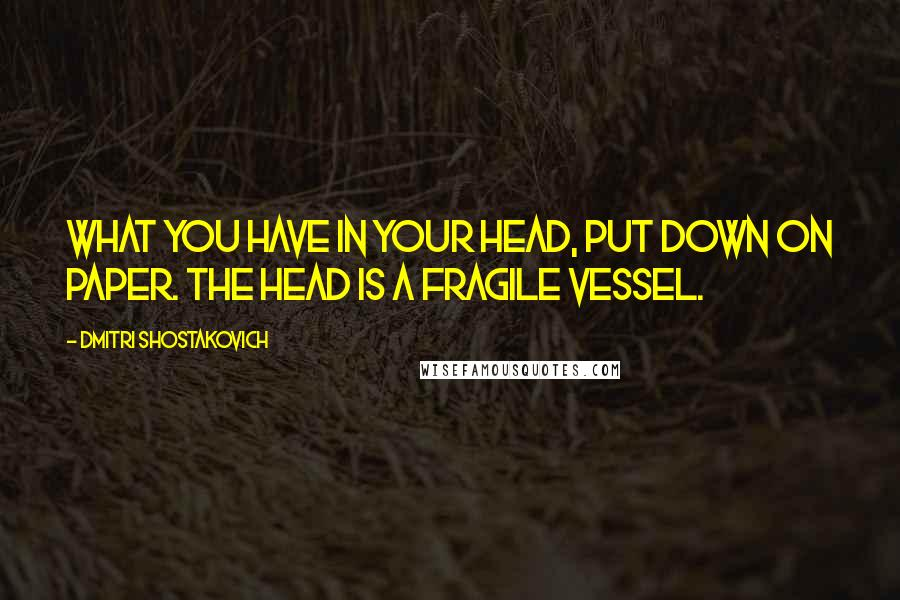 Dmitri Shostakovich quotes: What you have in your head, put down on paper. The head is a fragile vessel.