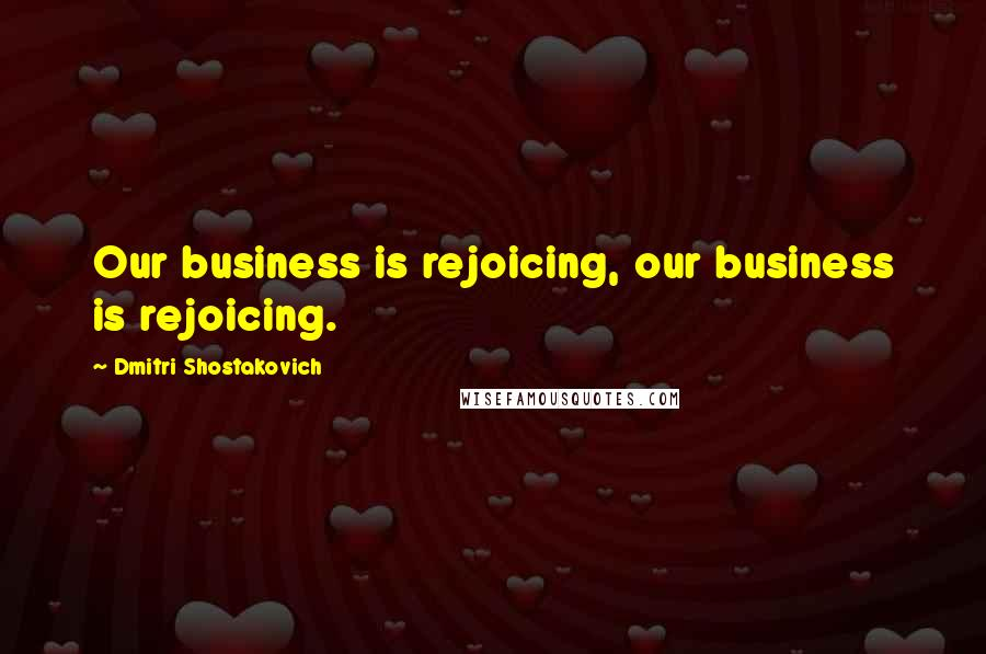 Dmitri Shostakovich quotes: Our business is rejoicing, our business is rejoicing.