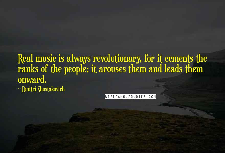 Dmitri Shostakovich quotes: Real music is always revolutionary, for it cements the ranks of the people; it arouses them and leads them onward.