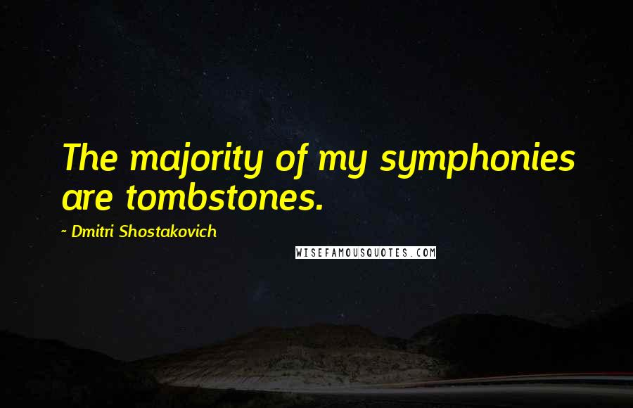 Dmitri Shostakovich quotes: The majority of my symphonies are tombstones.