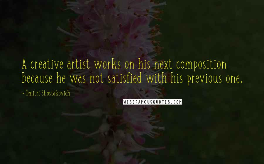 Dmitri Shostakovich quotes: A creative artist works on his next composition because he was not satisfied with his previous one.