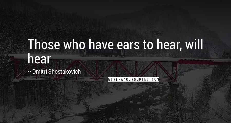 Dmitri Shostakovich quotes: Those who have ears to hear, will hear