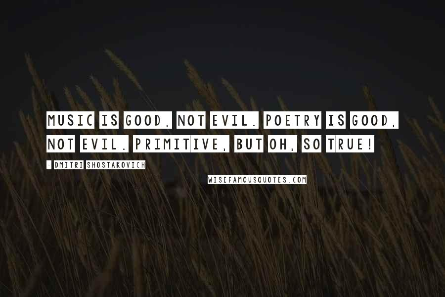 Dmitri Shostakovich quotes: Music is good, not evil. Poetry is good, not evil. Primitive, but oh, so true!