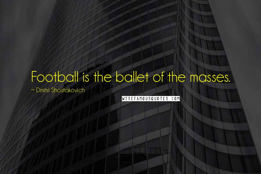 Dmitri Shostakovich quotes: Football is the ballet of the masses.