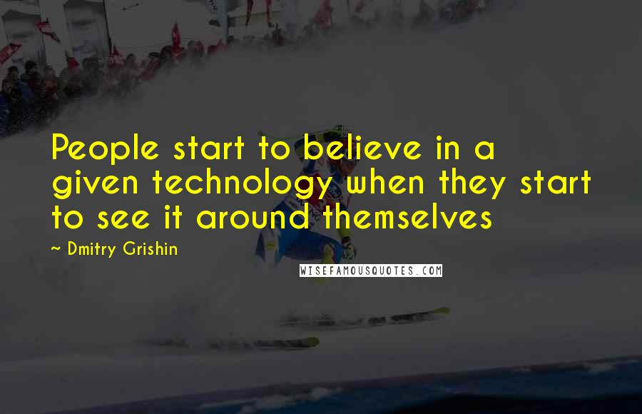 Dmitry Grishin quotes: People start to believe in a given technology when they start to see it around themselves