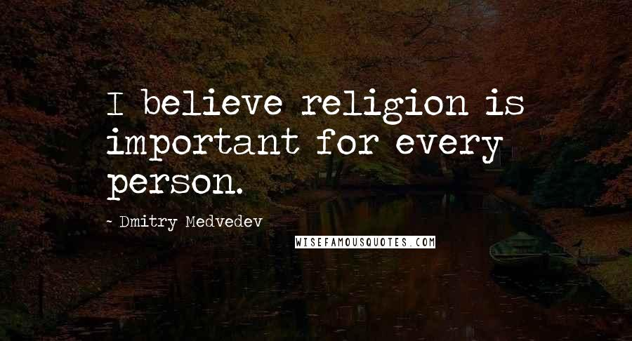 Dmitry Medvedev quotes: I believe religion is important for every person.