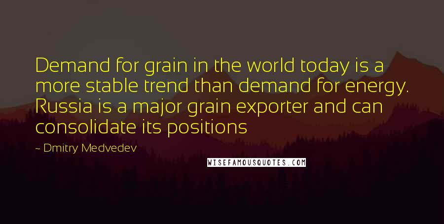 Dmitry Medvedev quotes: Demand for grain in the world today is a more stable trend than demand for energy. Russia is a major grain exporter and can consolidate its positions