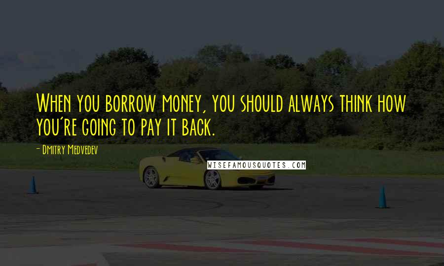 Dmitry Medvedev quotes: When you borrow money, you should always think how you're going to pay it back.