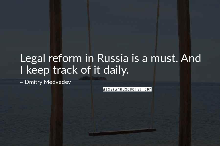 Dmitry Medvedev quotes: Legal reform in Russia is a must. And I keep track of it daily.