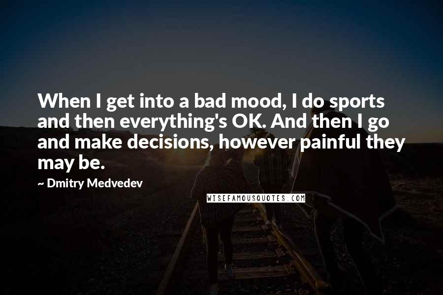 Dmitry Medvedev quotes: When I get into a bad mood, I do sports and then everything's OK. And then I go and make decisions, however painful they may be.