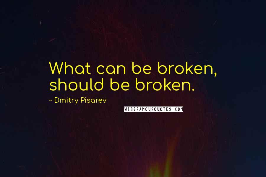 Dmitry Pisarev quotes: What can be broken, should be broken.
