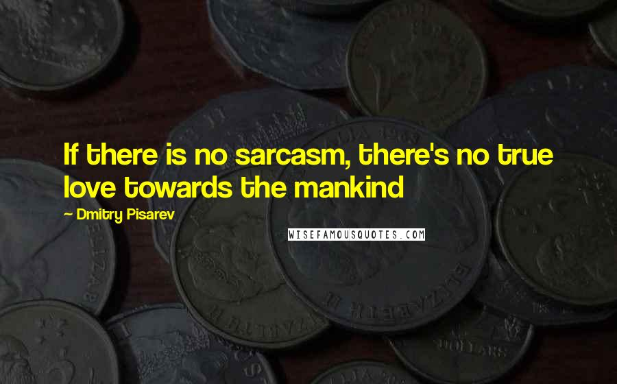 Dmitry Pisarev quotes: If there is no sarcasm, there's no true love towards the mankind
