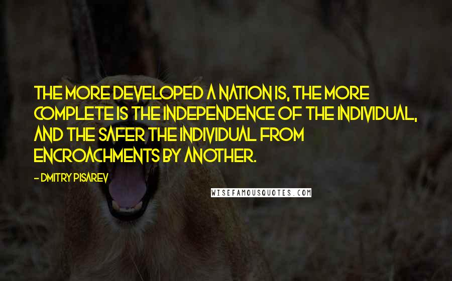 Dmitry Pisarev quotes: The more developed a nation is, the more complete is the independence of the individual, and the safer the individual from encroachments by another.