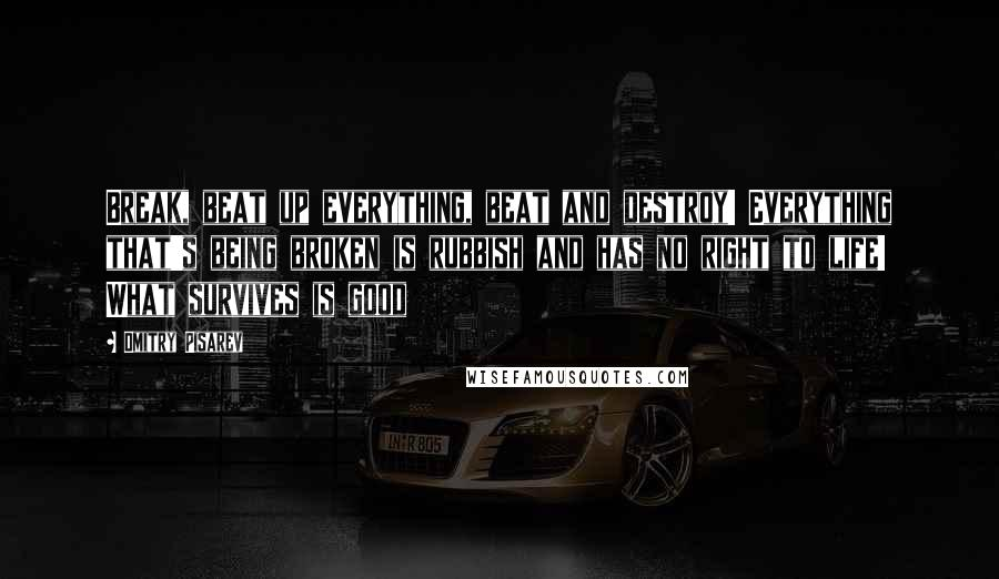 Dmitry Pisarev quotes: Break, beat up everything, beat and destroy! Everything that's being broken is rubbish and has no right to life! What survives is good