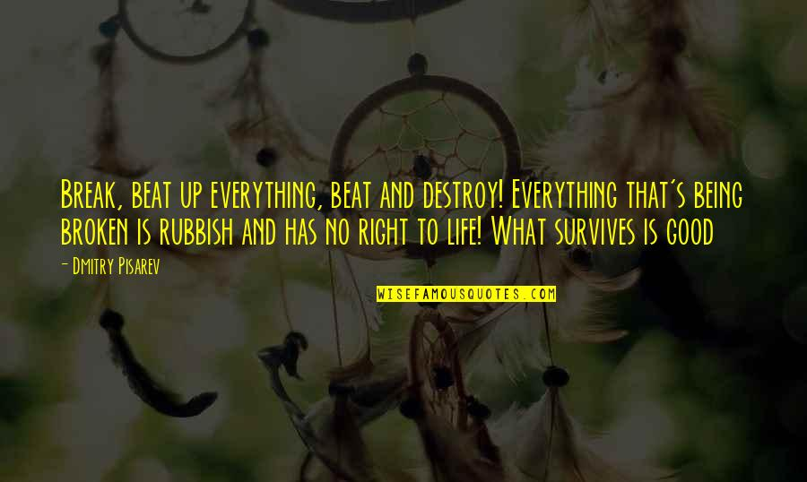 Dmitry Pisarev Quotes By Dmitry Pisarev: Break, beat up everything, beat and destroy! Everything