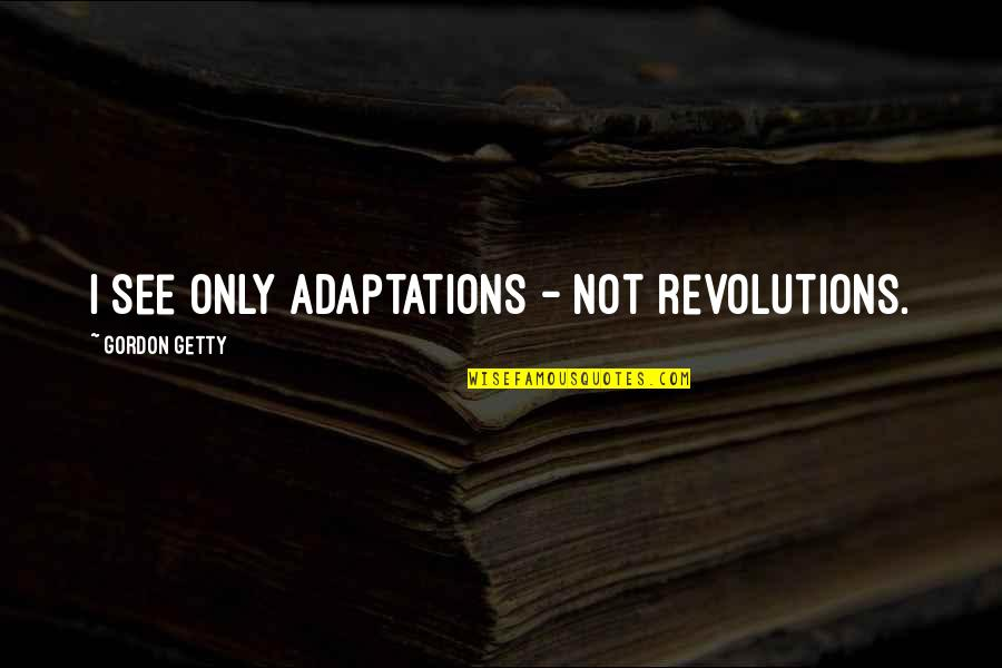 Dna Rapper Quotes By Gordon Getty: I see only adaptations - not revolutions.