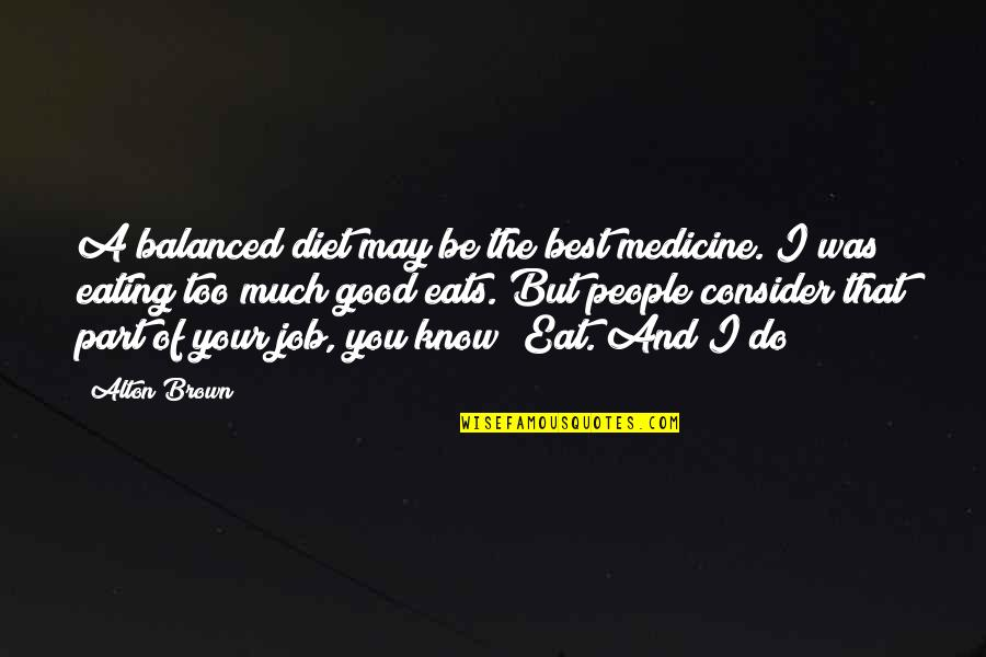 Do A Good Job Quotes By Alton Brown: A balanced diet may be the best medicine.