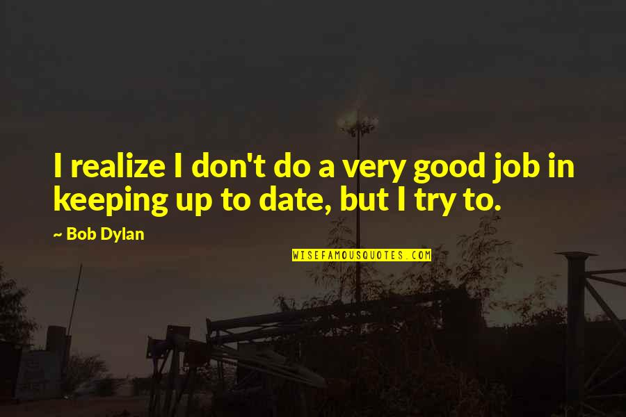 Do A Good Job Quotes By Bob Dylan: I realize I don't do a very good