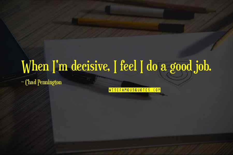 Do A Good Job Quotes By Chad Pennington: When I'm decisive, I feel I do a
