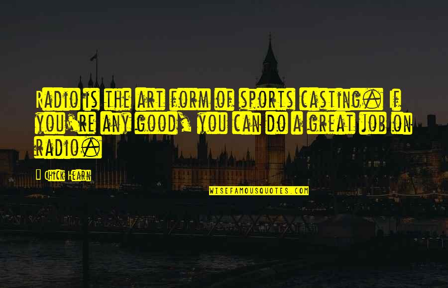 Do A Good Job Quotes By Chick Hearn: Radio is the art form of sports casting.
