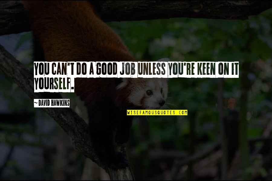 Do A Good Job Quotes By David Hawkins: You can't do a good job unless you're