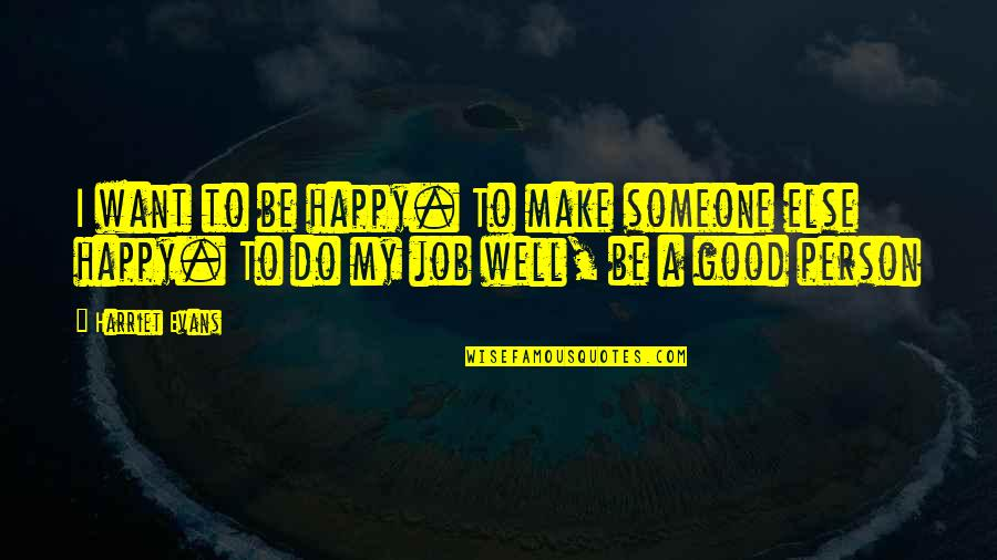 Do A Good Job Quotes By Harriet Evans: I want to be happy. To make someone