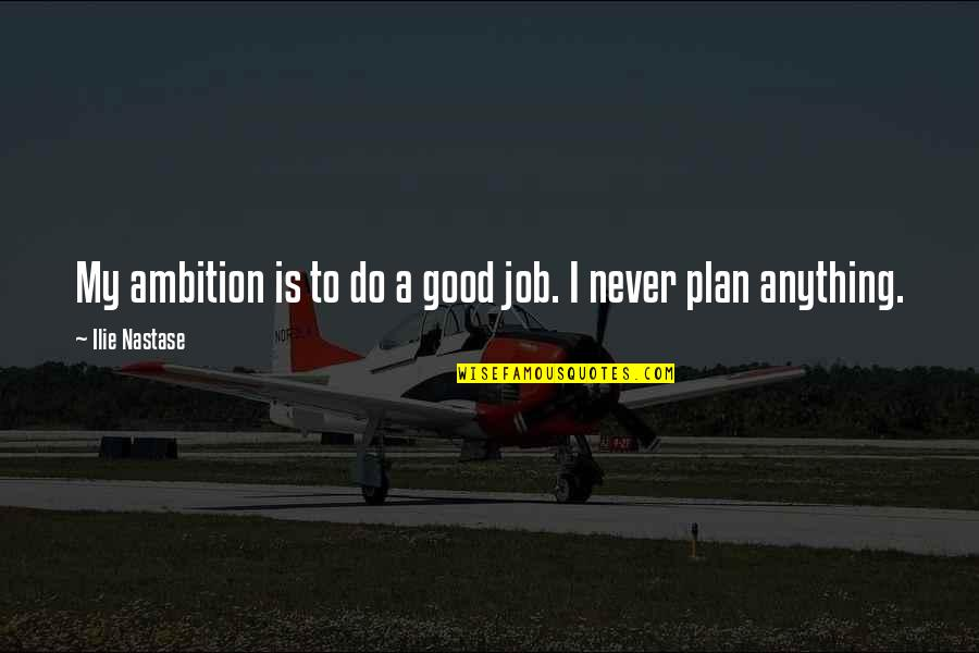 Do A Good Job Quotes By Ilie Nastase: My ambition is to do a good job.