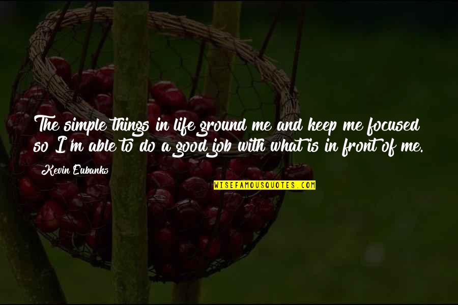 Do A Good Job Quotes By Kevin Eubanks: The simple things in life ground me and