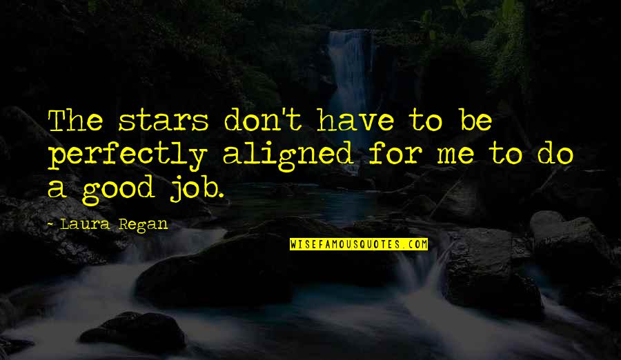 Do A Good Job Quotes By Laura Regan: The stars don't have to be perfectly aligned