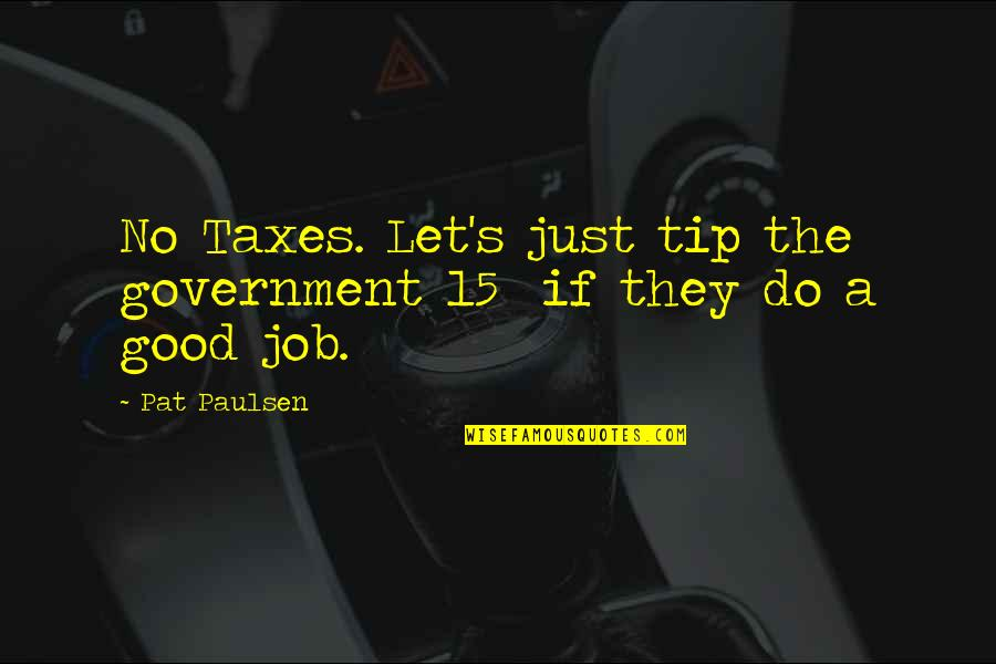Do A Good Job Quotes By Pat Paulsen: No Taxes. Let's just tip the government 15%