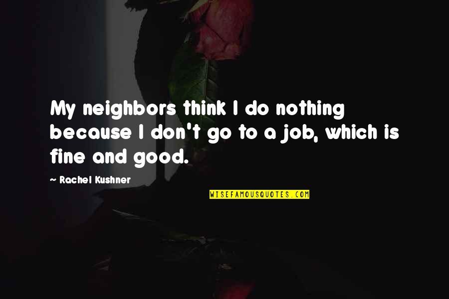 Do A Good Job Quotes By Rachel Kushner: My neighbors think I do nothing because I