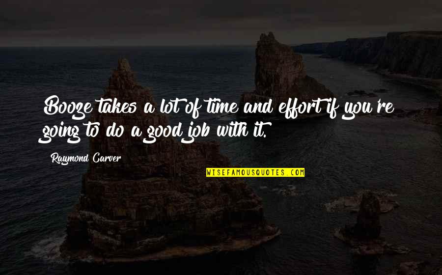 Do A Good Job Quotes By Raymond Carver: Booze takes a lot of time and effort
