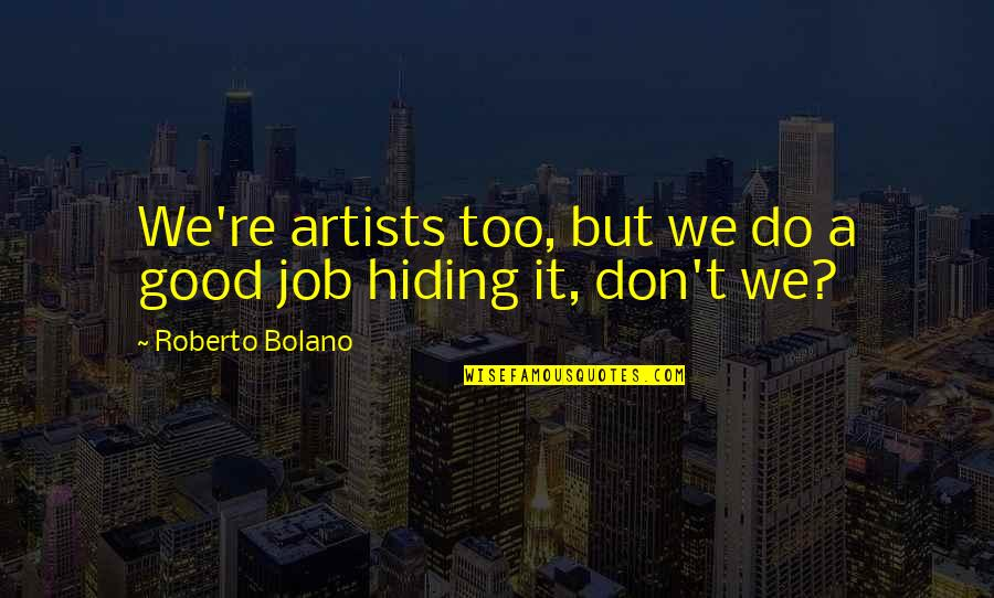 Do A Good Job Quotes By Roberto Bolano: We're artists too, but we do a good