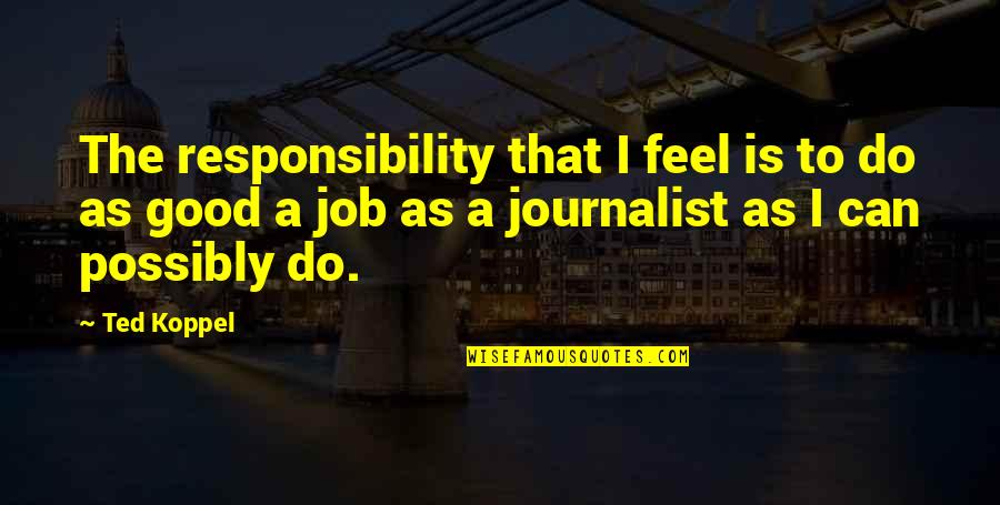 Do A Good Job Quotes By Ted Koppel: The responsibility that I feel is to do