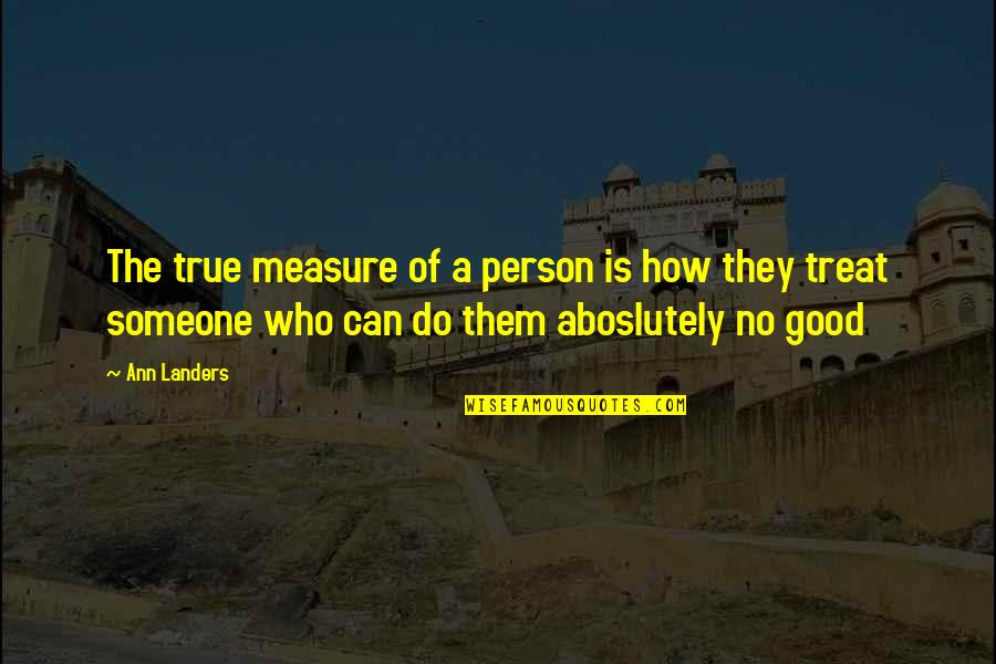 Do All The Good You Can Quotes By Ann Landers: The true measure of a person is how