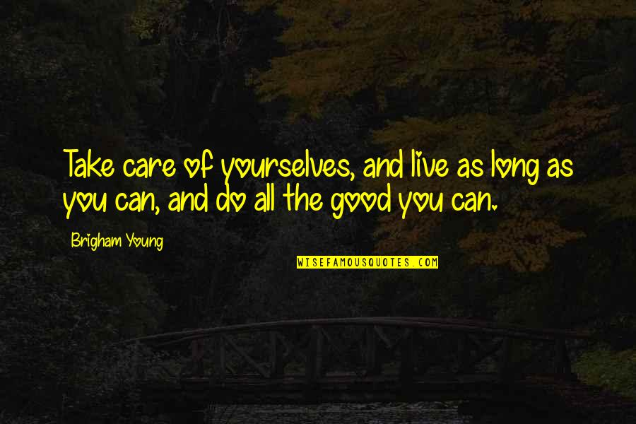 Do All The Good You Can Quotes By Brigham Young: Take care of yourselves, and live as long