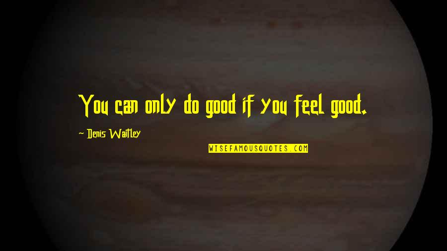 Do All The Good You Can Quotes By Denis Waitley: You can only do good if you feel
