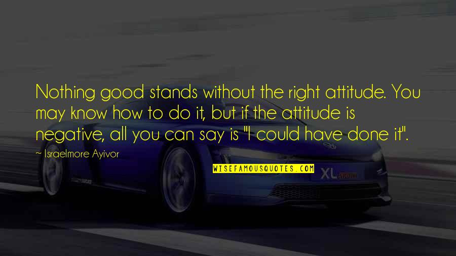 Do All The Good You Can Quotes By Israelmore Ayivor: Nothing good stands without the right attitude. You