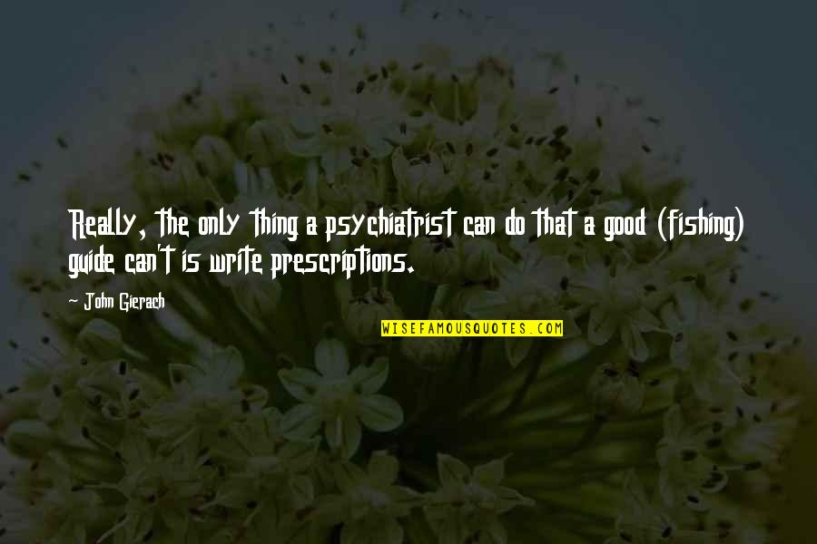Do All The Good You Can Quotes By John Gierach: Really, the only thing a psychiatrist can do