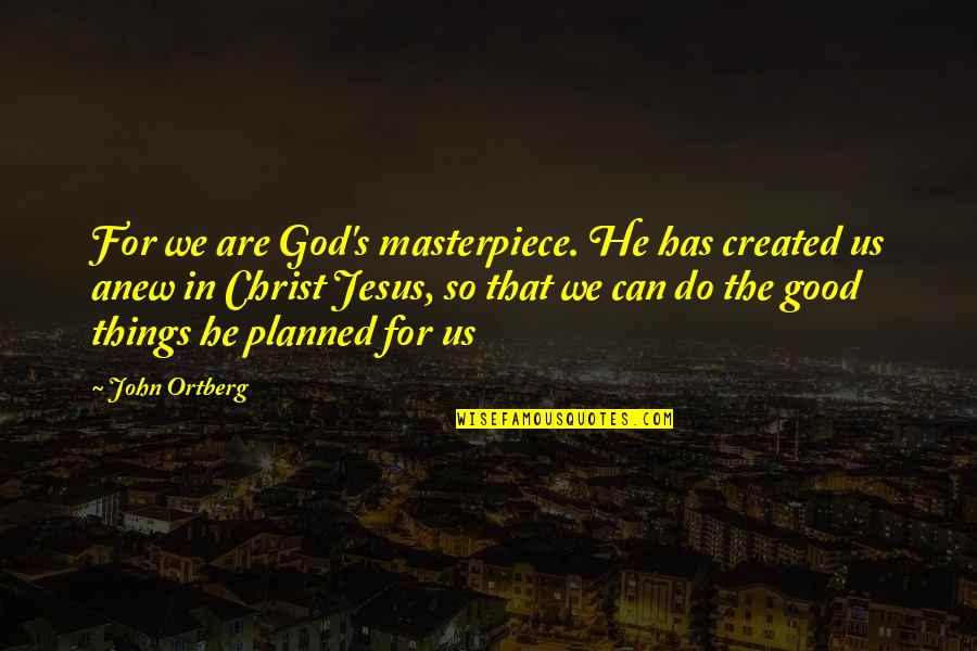 Do All The Good You Can Quotes By John Ortberg: For we are God's masterpiece. He has created
