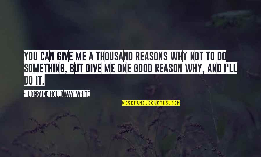 Do All The Good You Can Quotes By Lorraine Holloway-White: You can give me a thousand reasons why