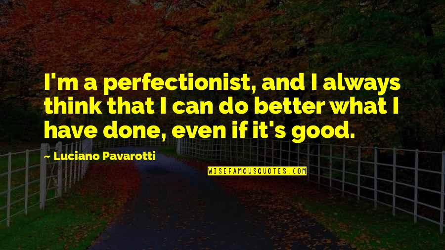 Do All The Good You Can Quotes By Luciano Pavarotti: I'm a perfectionist, and I always think that
