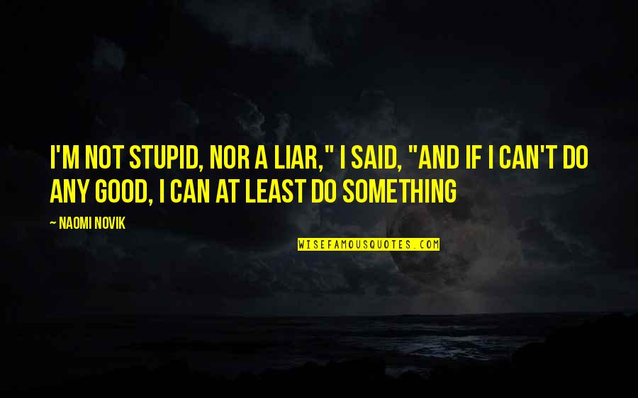 """Do All The Good You Can Quotes By Naomi Novik: I'm not stupid, nor a liar,"""" I said,"""