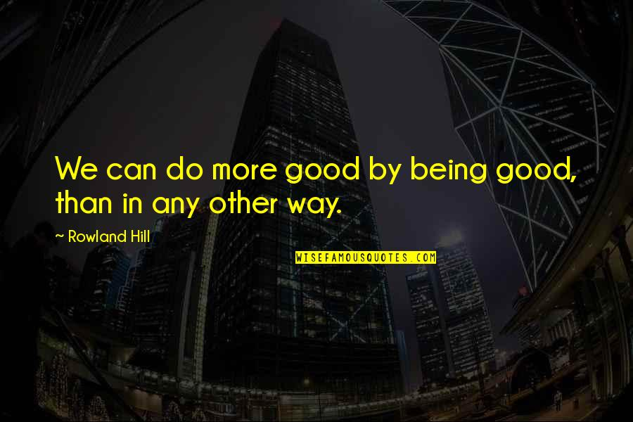 Do All The Good You Can Quotes By Rowland Hill: We can do more good by being good,