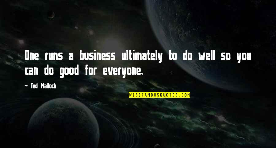 Do All The Good You Can Quotes By Ted Malloch: One runs a business ultimately to do well